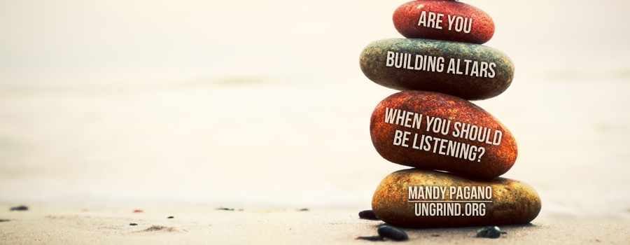 Are You Building Altars When You Should be Listening?