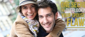 One Secret to Overlooking Your Spouse's Flaws