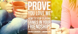 Prove You Love Me: How to Stop Playing Games in Your Friendships